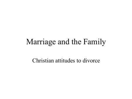 Marriage and the Family Christian attitudes to divorce.