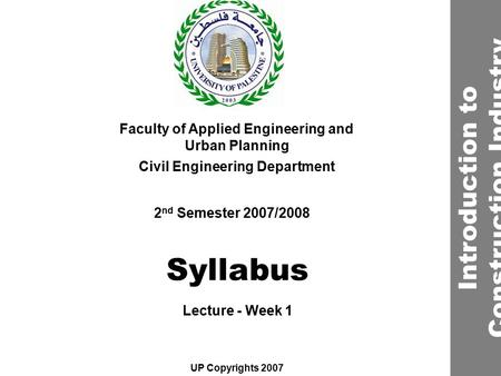 Syllabus Faculty of Applied Engineering and Urban Planning Civil Engineering Department Lecture - Week 1 2 nd Semester 2007/2008 UP Copyrights 2007 Introduction.