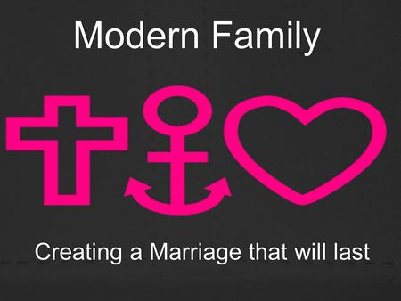 Modern Family Creating a Marriage that will last.