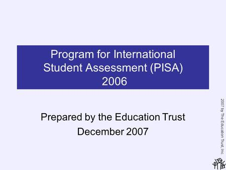 2007 by The Education Trust, Inc. Program for International Student Assessment (PISA) 2006 Prepared by the Education Trust December 2007.