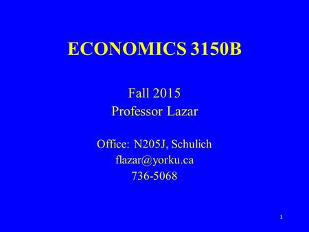 1 ECONOMICS 3150B Fall 2015 Professor Lazar Office: N205J, Schulich 736-5068.