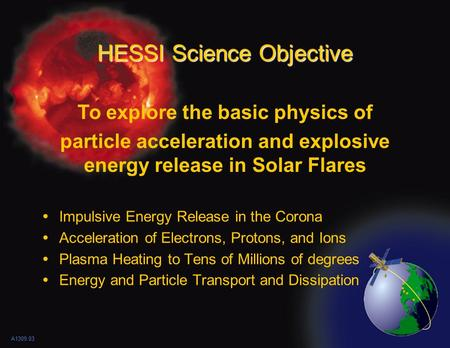 HESSI Science Objective  Impulsive Energy Release in the Corona  Acceleration of Electrons, Protons, and Ions  Plasma Heating to Tens of Millions of.