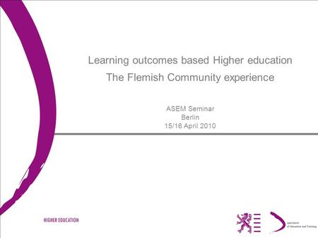 Learning outcomes based Higher education The Flemish Community experience ASEM Seminar Berlin 15/16 April 2010.