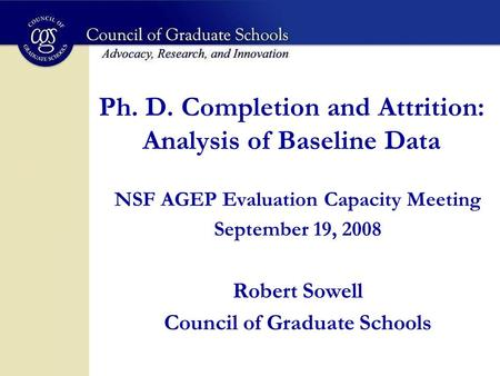 Ph. D. Completion and Attrition: Analysis of Baseline Data NSF AGEP Evaluation Capacity Meeting September 19, 2008 Robert Sowell Council of Graduate Schools.