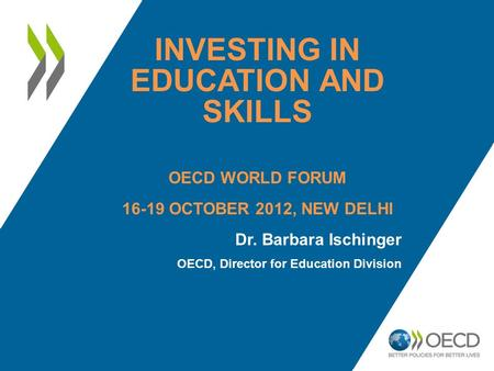 INVESTING IN EDUCATION AND SKILLS OECD WORLD FORUM 16-19 OCTOBER 2012, NEW DELHI Dr. Barbara Ischinger OECD, Director for Education Division.