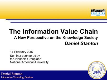The Information Value Chain A New Perspective on the Knowledge Society Daniel Stanton 17 February 2007 Seminar sponsored by the Pinnacle Group and National.