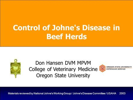 1 Materials reviewed by National Johne's Working Group / Johne's Disease Committee / USAHA 2003 Control of Johne's Disease in Beef Herds Don Hansen DVM.