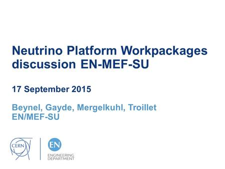 Neutrino Platform Workpackages discussion EN-MEF-SU 17 September 2015 Beynel, Gayde, Mergelkuhl, Troillet EN/MEF-SU.