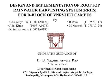 UNDER THE GUIDANCE OF Dr. B. Nagamalleswara Rao Professor & Head DESIGN AND IMPLEMENTATION OF ROOFTOP RAINWATER HARVESTING SYSTEM(RRHS) FOR D-BLOCK OF.