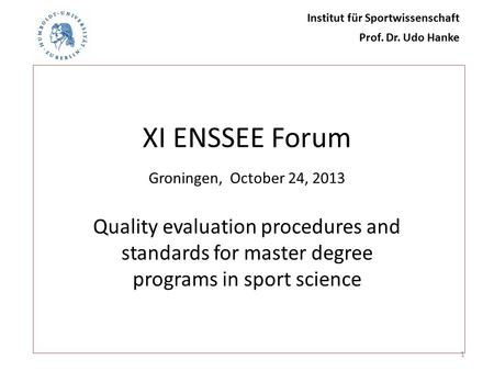 XI ENSSEE Forum Groningen, October 24, 2013 Quality evaluation procedures and standards for master degree programs in sport science 1 Institut für Sportwissenschaft.