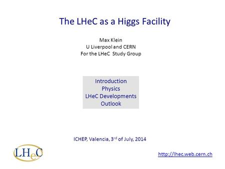 The LHeC as a Higgs Facility Max Klein U Liverpool and CERN For the LHeC Study Group ICHEP, Valencia, 3 rd of July, 2014 Introduction Physics LHeC Developments.