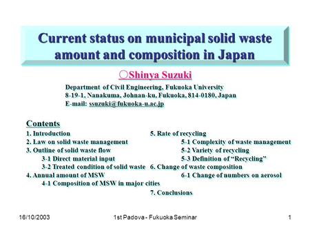 16/10/20031st Padova - Fukuoka Seminar1 Current status on municipal solid waste amount and composition in Japan ○ Shinya Suzuki Department of Civil Engineering,
