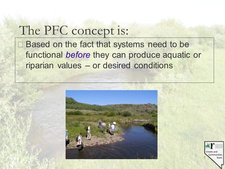 1 The PFC concept is: §Based on the fact that systems need to be functional before they can produce aquatic or riparian values – or desired conditions.