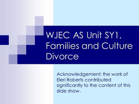 WJEC AS Unit SY1, Families and Culture Divorce Acknowledgement: the work of Eleri Roberts contributed significantly to the content of this slide show.