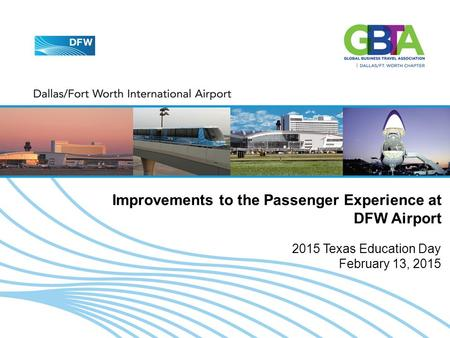2015 TEXAS EDUCATION DAY - FEBRUARY 13, 2015 1 Improvements to the Passenger Experience at DFW Airport 2015 Texas Education Day February 13, 2015.