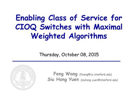 Enabling Class of Service for CIOQ Switches with Maximal Weighted Algorithms Thursday, October 08, 2015 Feng Wang Siu Hong Yuen.