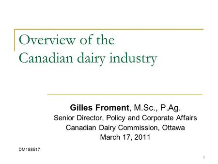 1 Overview of the Canadian dairy industry Gilles Froment, M.Sc., P.Ag. Senior Director, Policy and Corporate Affairs Canadian Dairy Commission, Ottawa.