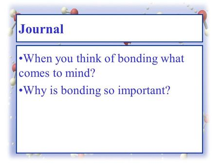 Journal When you think of bonding what comes to mind? Why is bonding so important?