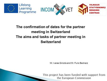This project has been funded with support from the European Commission The confirmation of dates for the partner meeting in Switzerland The aims and tasks.