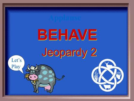 BEHAVE BEHAVE Jeopardy 2 Let's Play Applause $100 $200 $300 $400 $500 $100 $200 $300 $400 $500 $100 $200 $300 $400 $500 $100 $200 $300 $400 $500 $100.