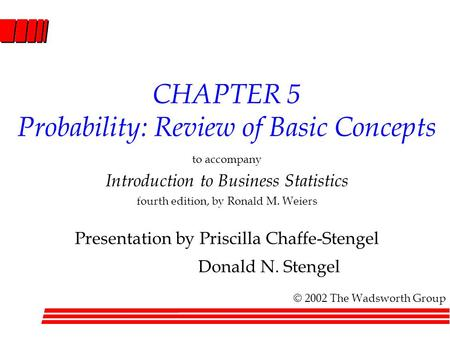 CHAPTER 5 Probability: Review of Basic Concepts to accompany Introduction to Business Statistics fourth edition, by Ronald M. Weiers Presentation by Priscilla.