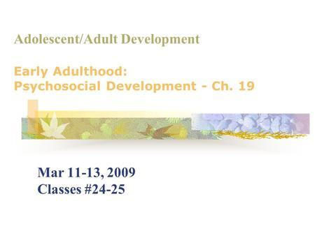 Adolescent/Adult Development Early Adulthood: Psychosocial Development - Ch. 19 Mar 11-13, 2009 Classes #24-25.