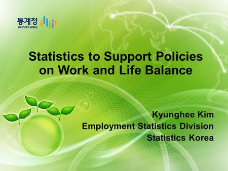 Statistics to Support Policies on Work and Life Balance Kyunghee Kim Employment Statistics Division Statistics Korea.