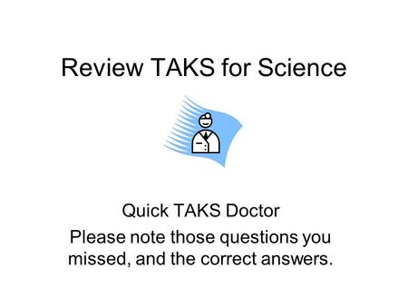 Review TAKS for Science Quick TAKS Doctor Please note those questions you missed, and the correct answers.