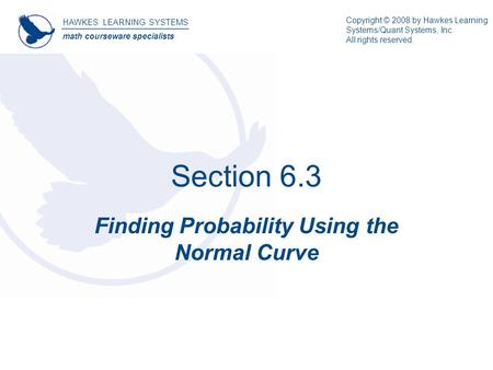 Section 6.3 Finding Probability Using the Normal Curve HAWKES LEARNING SYSTEMS math courseware specialists Copyright © 2008 by Hawkes Learning Systems/Quant.