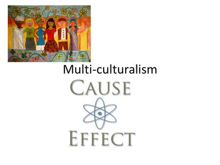 Multi-culturalism Cause-effect. Cause-Effect The cause is the reason why an event happens. Cause can sometimes be a motivation The cause is the event.
