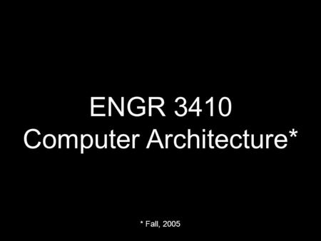 ENGR 3410 Computer Architecture* * Fall, 2005. Monday & Thursday 10:00 - 10:50 AM.