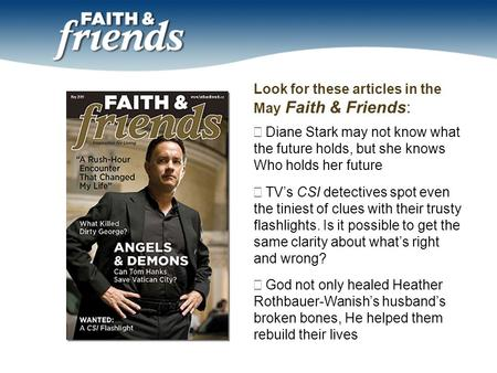 Look for these articles in the May Faith & Friends:  Diane Stark may not know what the future holds, but she knows Who holds her future  TV's CSI detectives.