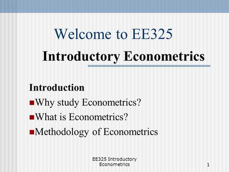 EE325 Introductory Econometrics1 Welcome to EE325 Introductory Econometrics Introduction Why study Econometrics? What is Econometrics? Methodology of Econometrics.