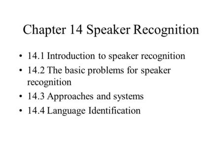 Chapter 14 Speaker Recognition 14.1 Introduction to speaker recognition 14.2 The basic problems for speaker recognition 14.3 Approaches and systems 14.4.