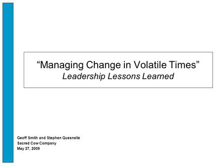 """Managing Change in Volatile Times"" Leadership Lessons Learned Geoff Smith and Stephen Quesnelle Sacred Cow Company May 27, 2009."