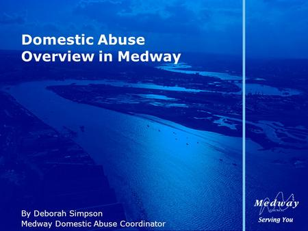 Domestic Abuse Overview in Medway By Deborah Simpson Medway Domestic Abuse Coordinator.
