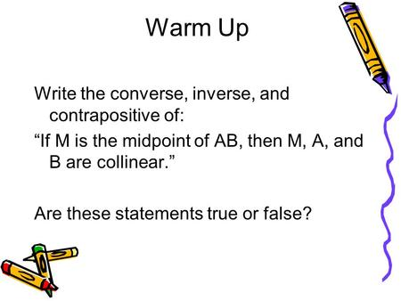 "Warm Up Write the converse, inverse, and contrapositive of: ""If M is the midpoint of AB, then M, A, and B are collinear."" Are these statements true or."