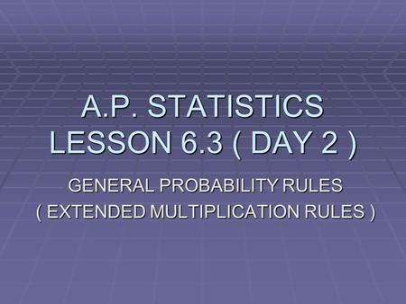 A.P. STATISTICS LESSON 6.3 ( DAY 2 ) GENERAL PROBABILITY RULES ( EXTENDED MULTIPLICATION RULES )