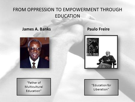 "FROM OPPRESSION TO EMPOWERMENT THROUGH EDUCATION James A. BanksPaulo Freire ""Father of Multicultural Education"" ""Education for Liberation"""