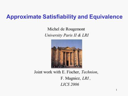 1 Approximate Satisfiability and Equivalence Michel de Rougemont University Paris II & LRI Joint work with E. Fischer, Technion, F. Magniez, LRI, LICS.