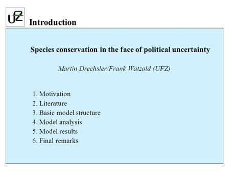 Species conservation in the face of political uncertainty Martin Drechsler/Frank Wätzold (UFZ) 1. Motivation 2. Literature 3. Basic model structure 4.