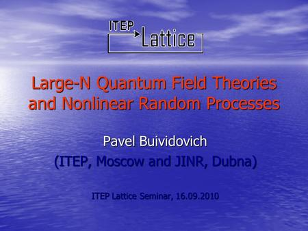 Large-N Quantum Field Theories and Nonlinear Random Processes Pavel Buividovich (ITEP, Moscow and JINR, Dubna) ITEP Lattice Seminar, 16.09.2010.