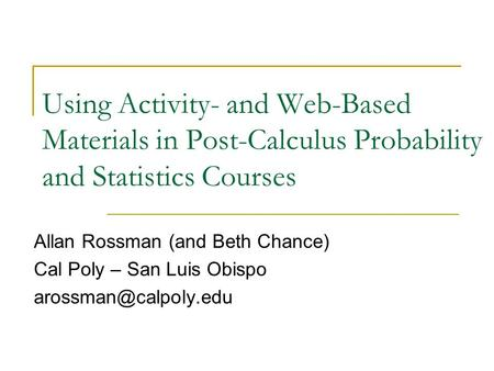 Using Activity- and Web-Based Materials in Post-Calculus Probability and Statistics Courses Allan Rossman (and Beth Chance) Cal Poly – San Luis Obispo.