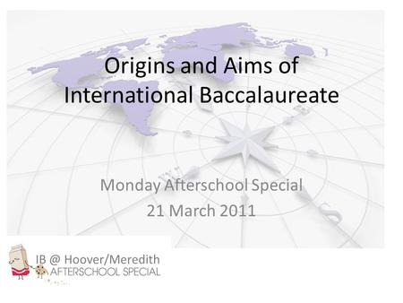 Origins and Aims of International Baccalaureate Monday Afterschool Special 21 March 2011 Hoover/Meredith.