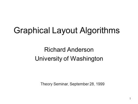 1 Graphical Layout Algorithms Richard Anderson University of Washington Theory Seminar, September 28, 1999.