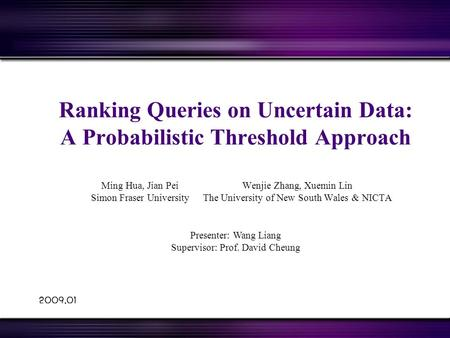 2009.01 Ranking Queries on Uncertain Data: A Probabilistic Threshold Approach Wenjie Zhang, Xuemin Lin The University of New South Wales & NICTA Ming Hua,