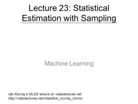 Machine Learning Lecture 23: Statistical Estimation with Sampling Iain Murray's MLSS lecture on videolectures.net: