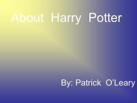 About Harry Potter By: Patrick O'Leary J.K.Rowling Born on July 31,1965 She is the 1,062 richest person in the world She married Neil Michael Murray.