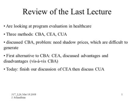 317_L26, Mar 18 2008 J. Schaafsma 1 Review of the Last Lecture Are looking at program evaluation in healthcare Three methods: CBA, CEA, CUA discussed CBA,