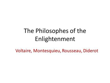 The Philosophes of the Enlightenment Voltaire, Montesquieu, Rousseau, Diderot.